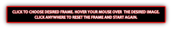 CLICK TO CHOOSE DESIRED FRAME. HOVER YOUR MOUSE OVER  THE DESIRED IMAGE.
